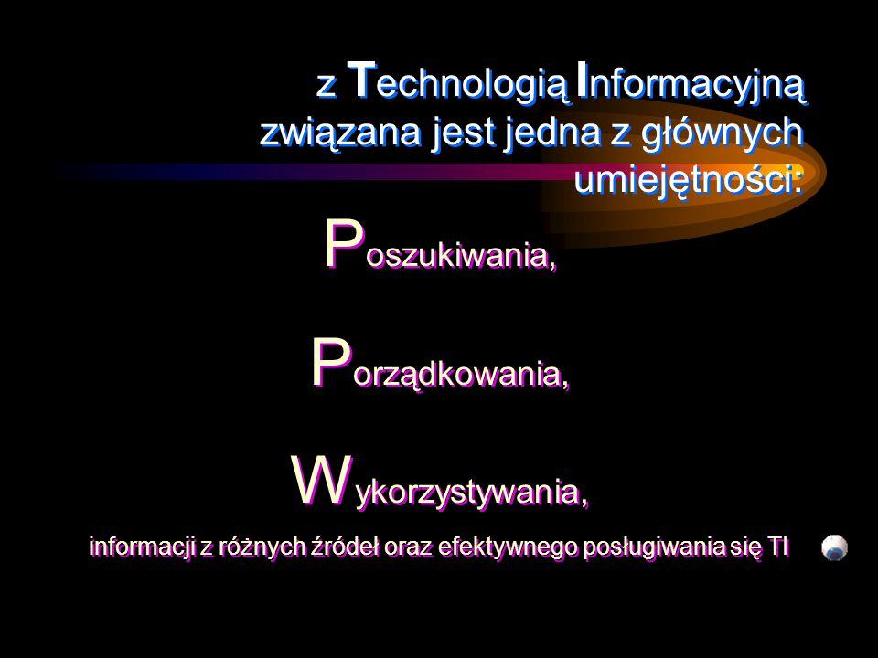 z T echnologią I nformacyjną związana jest jedna z głównych umiejętności: P oszukiwania, P orządkowania, W ykorzystywania, P oszukiwania, P orządkowania, W ykorzystywania, informacji z różnych źródeł oraz efektywnego posługiwania się TI