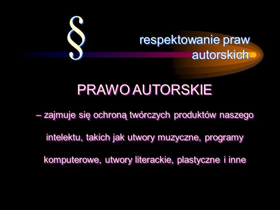 respektowanie praw autorskich PRAWO AUTORSKIE – zajmuje się ochroną twórczych produktów naszego intelektu, takich jak utwory muzyczne, programy komput