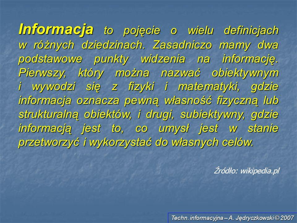 Techn. informacyjna – A. Jędryczkowski © 2007 Informacja to pojęcie o wielu definicjach w różnych dziedzinach. Zasadniczo mamy dwa podstawowe punkty w