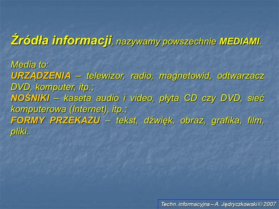 Techn. informacyjna – A. Jędryczkowski © 2007 Źródła informacji, nazywamy powszechnie MEDIAMI. Media to: URZĄDZENIA – telewizor, radio, magnetowid, od