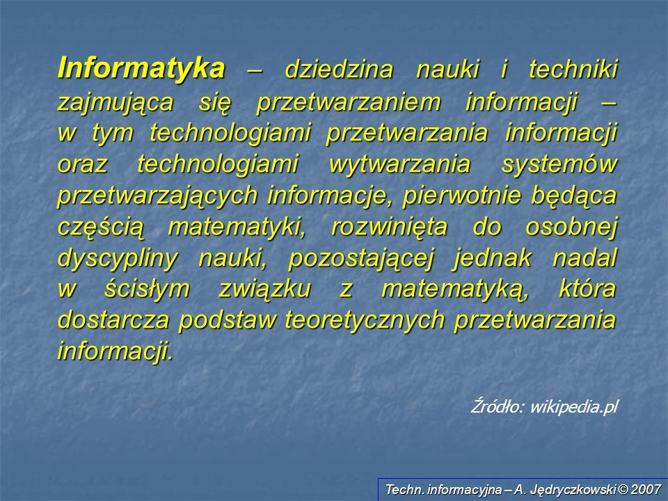 Techn. informacyjna – A. Jędryczkowski © 2007 Informatyka – dziedzina nauki i techniki zajmująca się przetwarzaniem informacji – w tym technologiami p