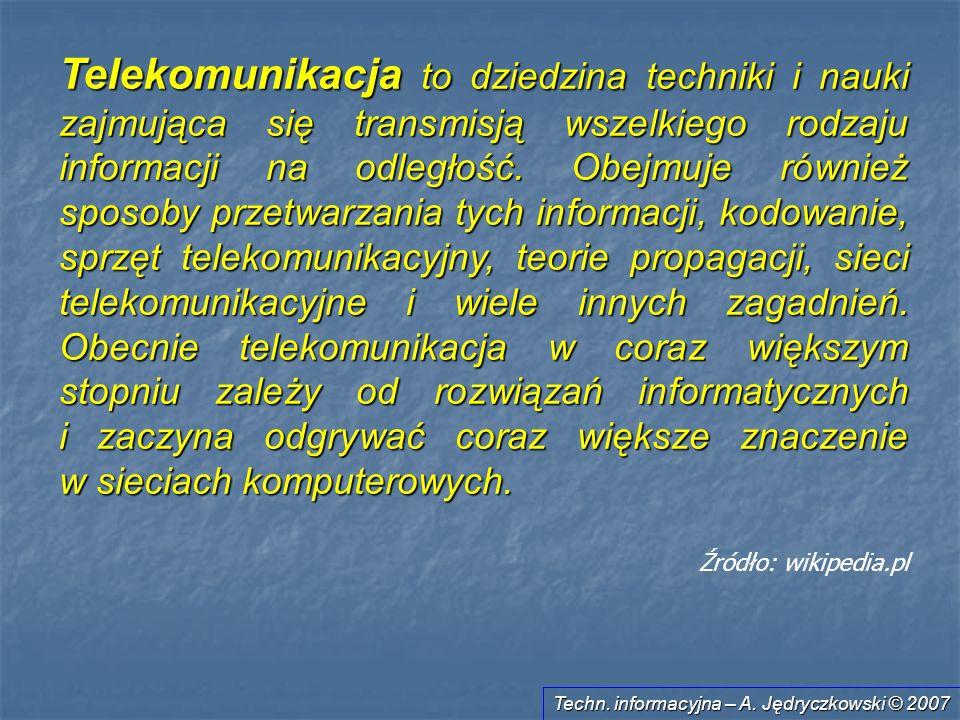 Techn. informacyjna – A. Jędryczkowski © 2007 Telekomunikacja to dziedzina techniki i nauki zajmująca się transmisją wszelkiego rodzaju informacji na