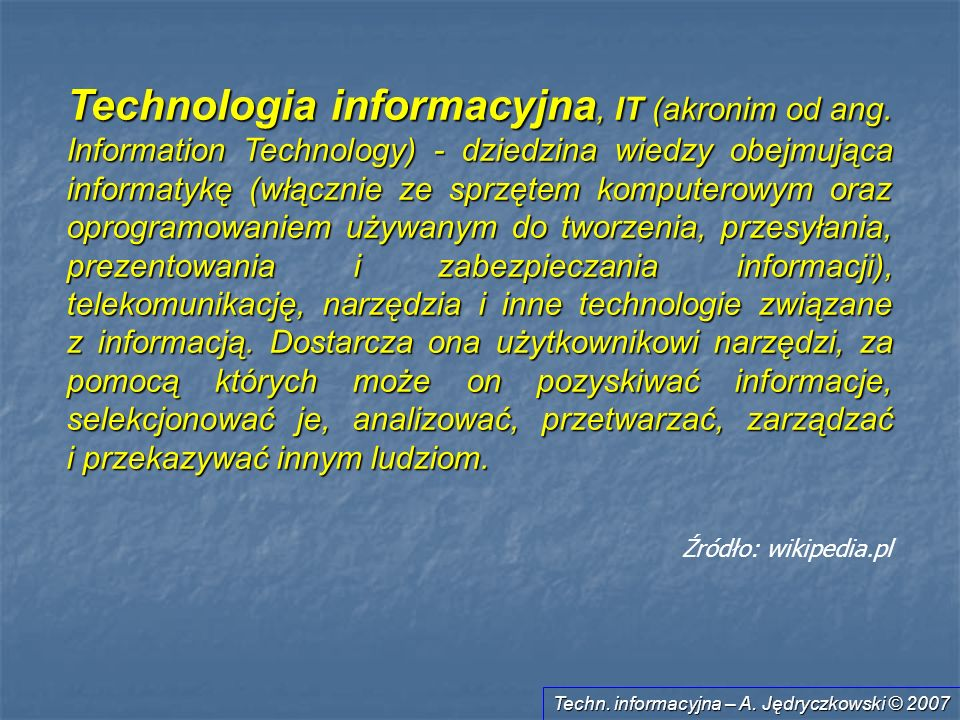 Techn. informacyjna – A. Jędryczkowski © 2007 Technologia informacyjna, IT (akronim od ang. Information Technology) - dziedzina wiedzy obejmująca info