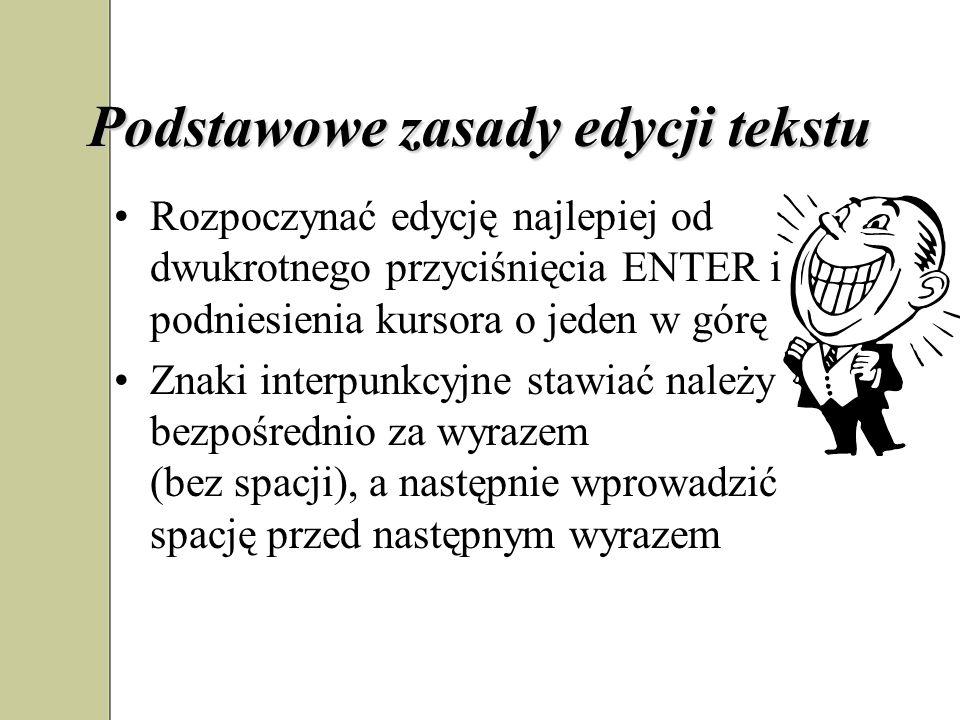 Podstawowe zasady edycji tekstu Rozpoczynać edycję najlepiej od dwukrotnego przyciśnięcia ENTER i podniesienia kursora o jeden w górę Znaki interpunkcyjne stawiać należy bezpośrednio za wyrazem (bez spacji), a następnie wprowadzić spację przed następnym wyrazem