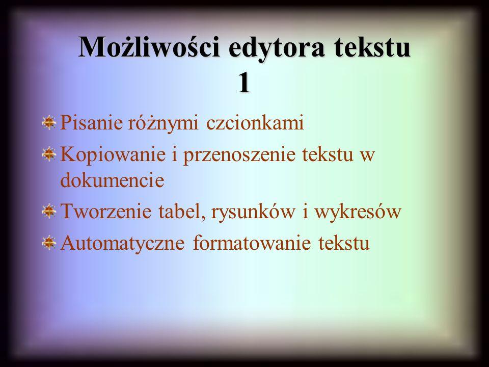 Możliwości edytora tekstu 1 Pisanie różnymi czcionkami Kopiowanie i przenoszenie tekstu w dokumencie Tworzenie tabel, rysunków i wykresów Automatyczne formatowanie tekstu