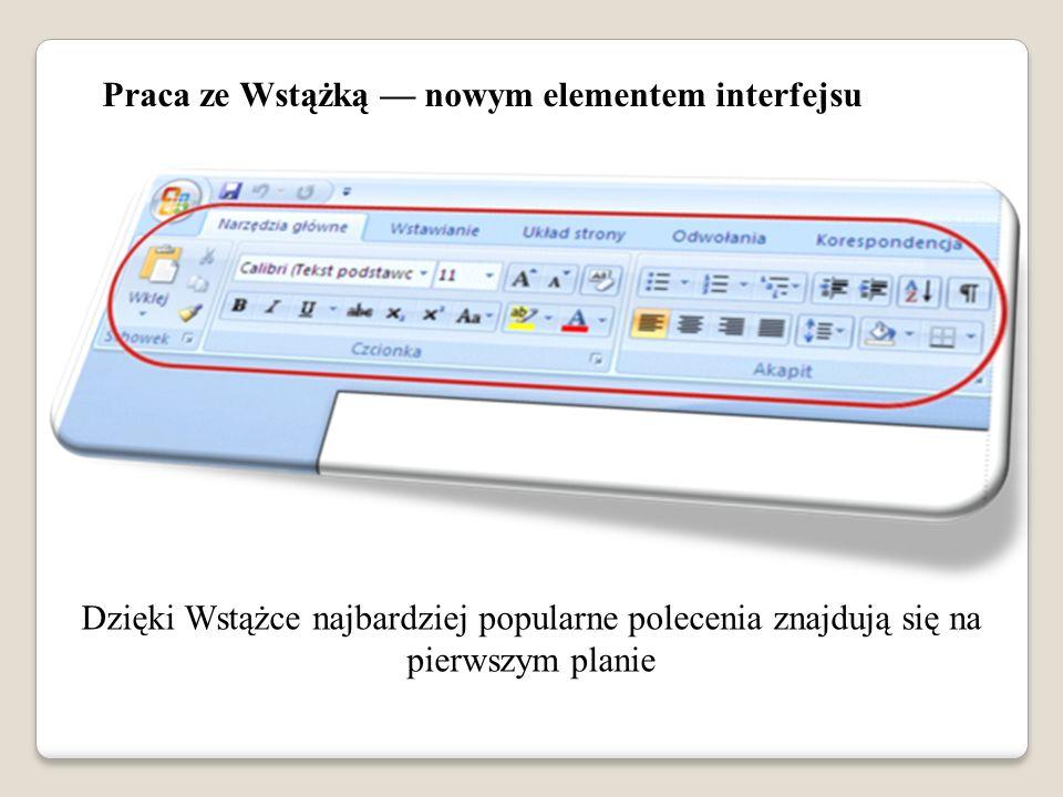 Praca ze Wstążką nowym elementem interfejsu Dzięki Wstążce najbardziej popularne polecenia znajdują się na pierwszym planie