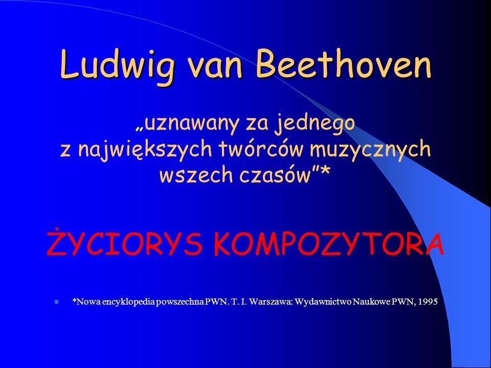 Ludwig van Beethoven uznawany za jednego z największych twórców muzycznych wszech czasów* ŻYCIORYS KOMPOZYTORA *Nowa encyklopedia powszechna PWN. T. I