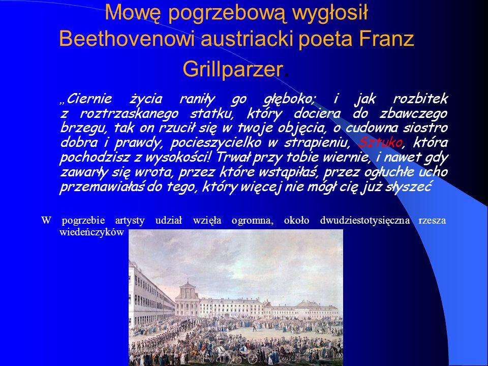 Mowę pogrzebową wygłosił Beethovenowi austriacki poeta Franz Grillparzer. Ciernie życia raniły go głęboko; i jak rozbitek z roztrzaskanego statku, któ