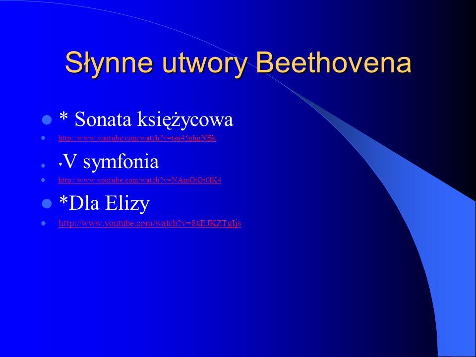 Słynne utwory Beethovena * Sonata księżycowa http://www.youtube.com/watch?v=tsn45ghgNBk * V symfonia http://www.youtube.com/watch?v=NAmOjGt0lK4 *Dla E