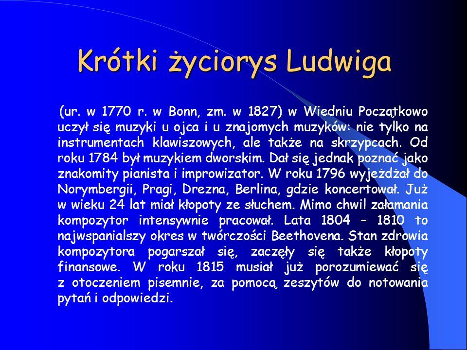 Krótki życiorys Ludwiga (ur. w 1770 r. w Bonn, zm. w 1827) w Wiedniu Początkowo uczył się muzyki u ojca i u znajomych muzyków: nie tylko na instrument