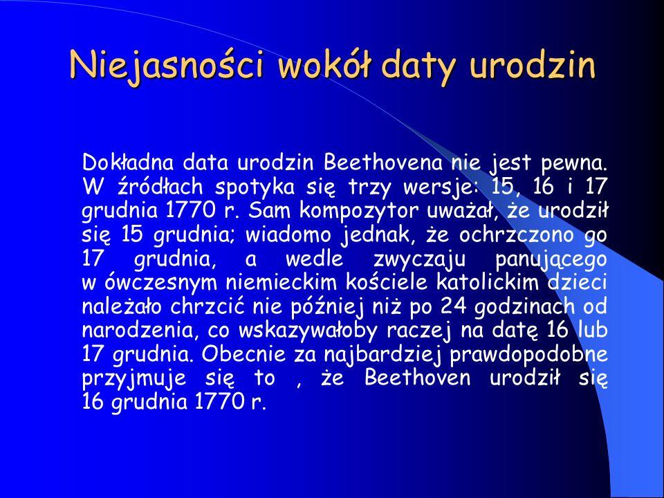Niejasności wokół daty urodzin Dokładna data urodzin Beethovena nie jest pewna. W źródłach spotyka się trzy wersje: 15, 16 i 17 grudnia 1770 r. Sam ko