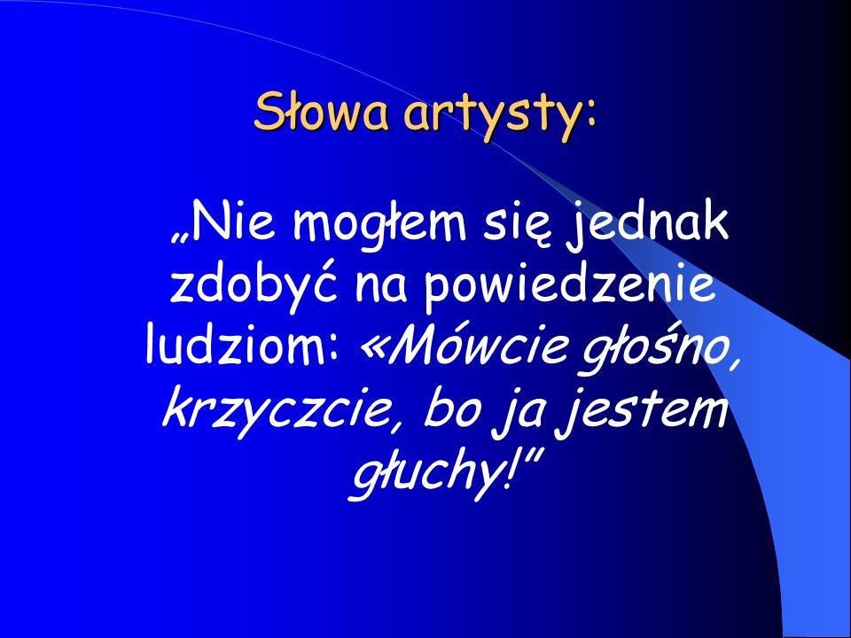 Słowa artysty: Nie mogłem się jednak zdobyć na powiedzenie ludziom: «Mówcie głośno, krzyczcie, bo ja jestem głuchy!