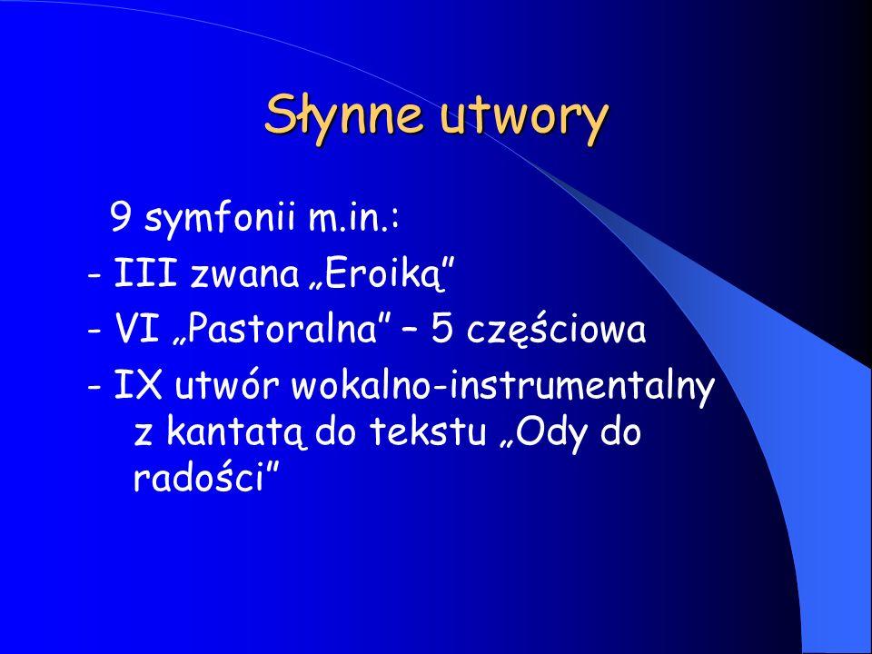 Słynne utwory 9 symfonii m.in.: - III zwana Eroiką - VI Pastoralna – 5 częściowa - IX utwór wokalno-instrumentalny z kantatą do tekstu Ody do radości