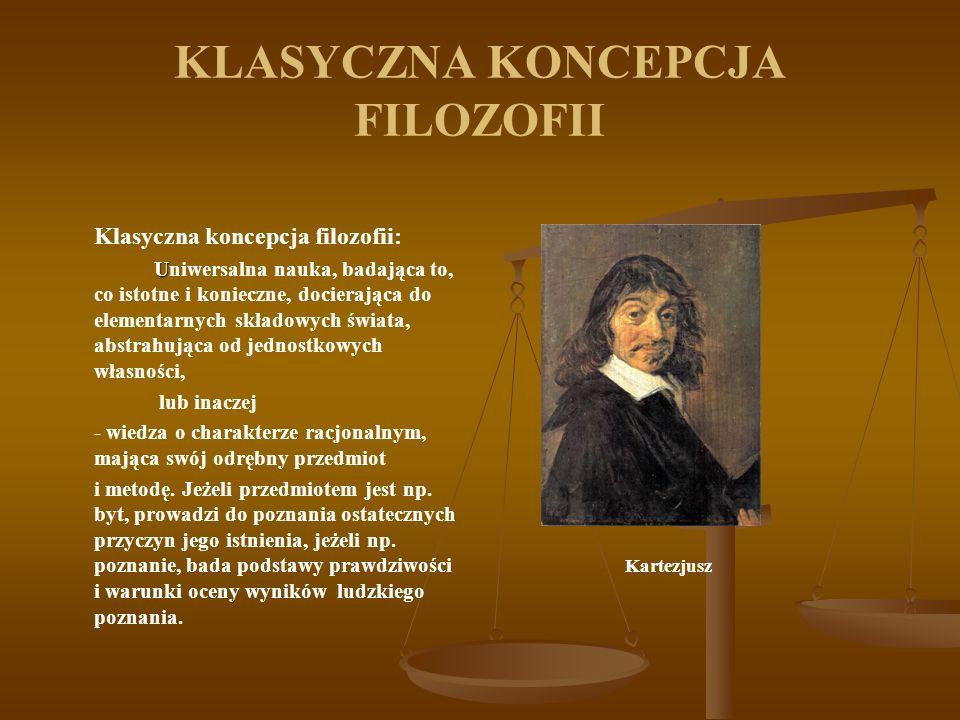 KLASYCZNA KONCEPCJA FILOZOFII Klasyczna koncepcja filozofii: U Uniwersalna nauka, badająca to, co istotne i konieczne, docierająca do elementarnych sk