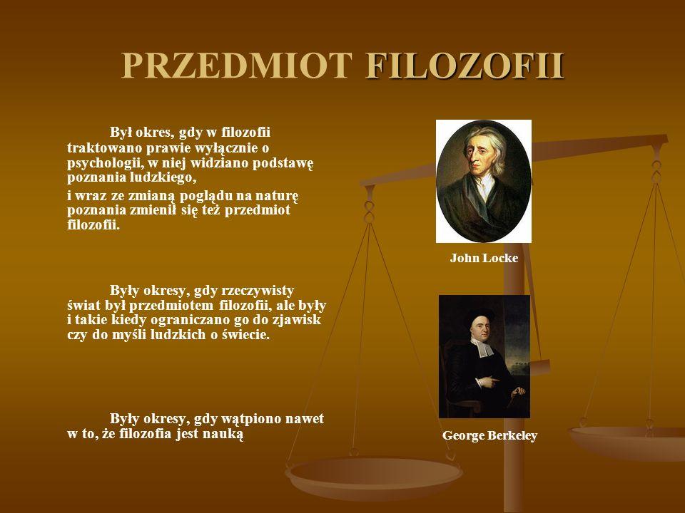 FILOZOFII PRZEDMIOT FILOZOFII Był okres, gdy w filozofii traktowano prawie wyłącznie o psychologii, w niej widziano podstawę poznania ludzkiego, i wraz ze zmianą poglądu na naturę poznania zmienił się też przedmiot filozofii.