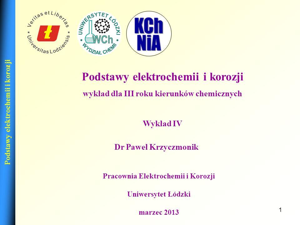 1 Dr Paweł Krzyczmonik Pracownia Elektrochemii i Korozji Uniwersytet Łódzki marzec 2013 Podstawy elektrochemii i korozji wykład dla III roku kierunków chemicznych Wykład IV Podstawy elektrochemii i korozji