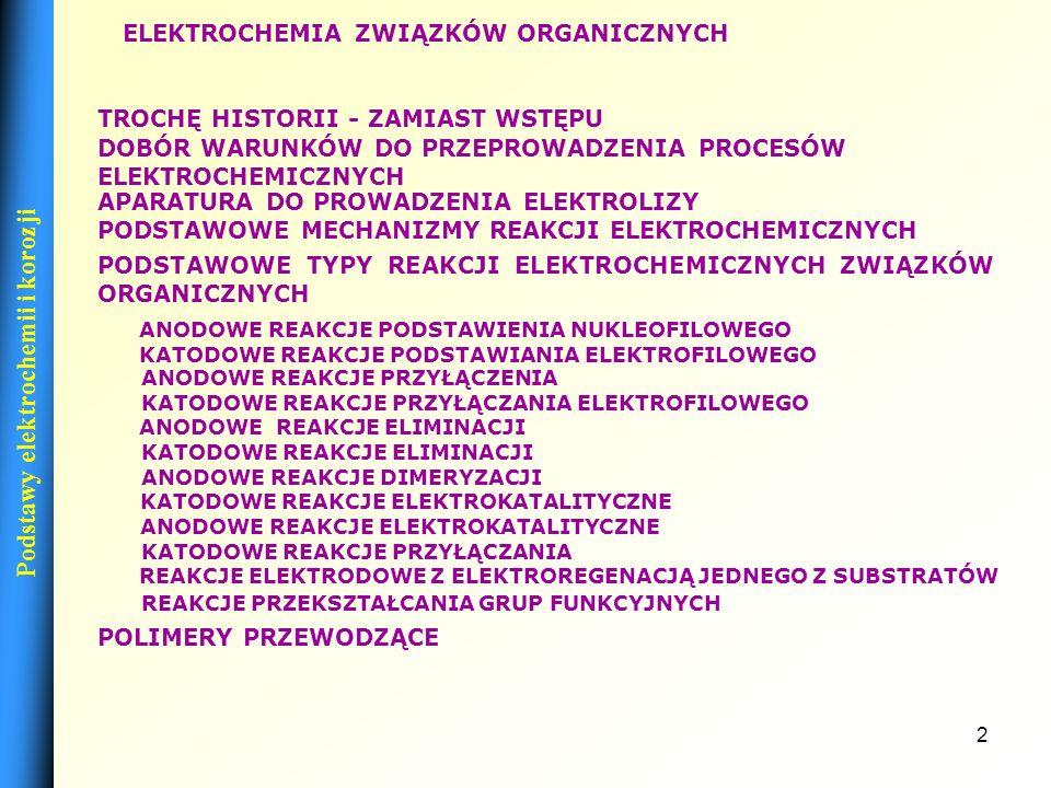 2 PODSTAWOWE TYPY REAKCJI ELEKTROCHEMICZNYCH ZWIĄZKÓW ORGANICZNYCH PODSTAWOWE MECHANIZMY REAKCJI ELEKTROCHEMICZNYCH APARATURA DO PROWADZENIA ELEKTROLIZY ELEKTROCHEMIA ZWIĄZKÓW ORGANICZNYCH DOBÓR WARUNKÓW DO PRZEPROWADZENIA PROCESÓW ELEKTROCHEMICZNYCH ANODOWE REAKCJE PODSTAWIENIA NUKLEOFILOWEGO KATODOWE REAKCJE PODSTAWIANIA ELEKTROFILOWEGO ANODOWE REAKCJE PRZYŁĄCZENIA KATODOWE REAKCJE PRZYŁĄCZANIA ELEKTROFILOWEGO ANODOWE REAKCJE ELIMINACJI KATODOWE REAKCJE ELIMINACJI ANODOWE REAKCJE DIMERYZACJI KATODOWE REAKCJE ELEKTROKATALITYCZNE ANODOWE REAKCJE ELEKTROKATALITYCZNE KATODOWE REAKCJE PRZYŁĄCZANIA REAKCJE ELEKTRODOWE Z ELEKTROREGENACJĄ JEDNEGO Z SUBSTRATÓW REAKCJE PRZEKSZTAŁCANIA GRUP FUNKCYJNYCH TROCHĘ HISTORII - ZAMIAST WSTĘPU POLIMERY PRZEWODZĄCE