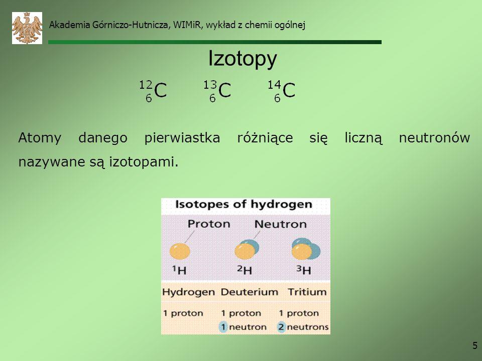 Akademia Górniczo-Hutnicza, WIMiR, wykład z chemii ogólnej 5 Izotopy Atomy danego pierwiastka różniące się liczną neutronów nazywane są izotopami.