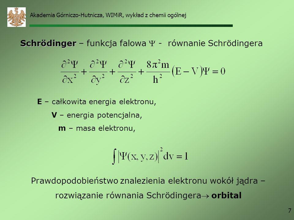 Akademia Górniczo-Hutnicza, WIMiR, wykład z chemii ogólnej 7 Prawdopodobieństwo znalezienia elektronu wokół jądra – rozwiązanie równania Schrödingera orbital E – całkowita energia elektronu, V – energia potencjalna, m – masa elektronu, Schrödinger Schrödinger – funkcja falowa - równanie Schrödingera