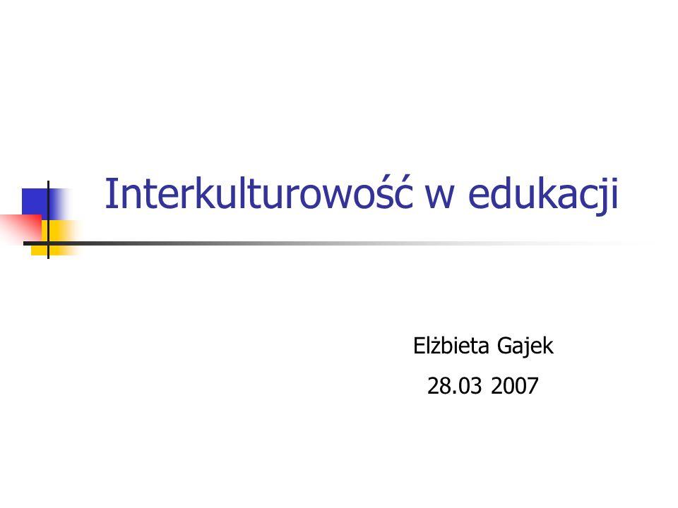 Interkulturowość w edukacji Elżbieta Gajek 28.03 2007