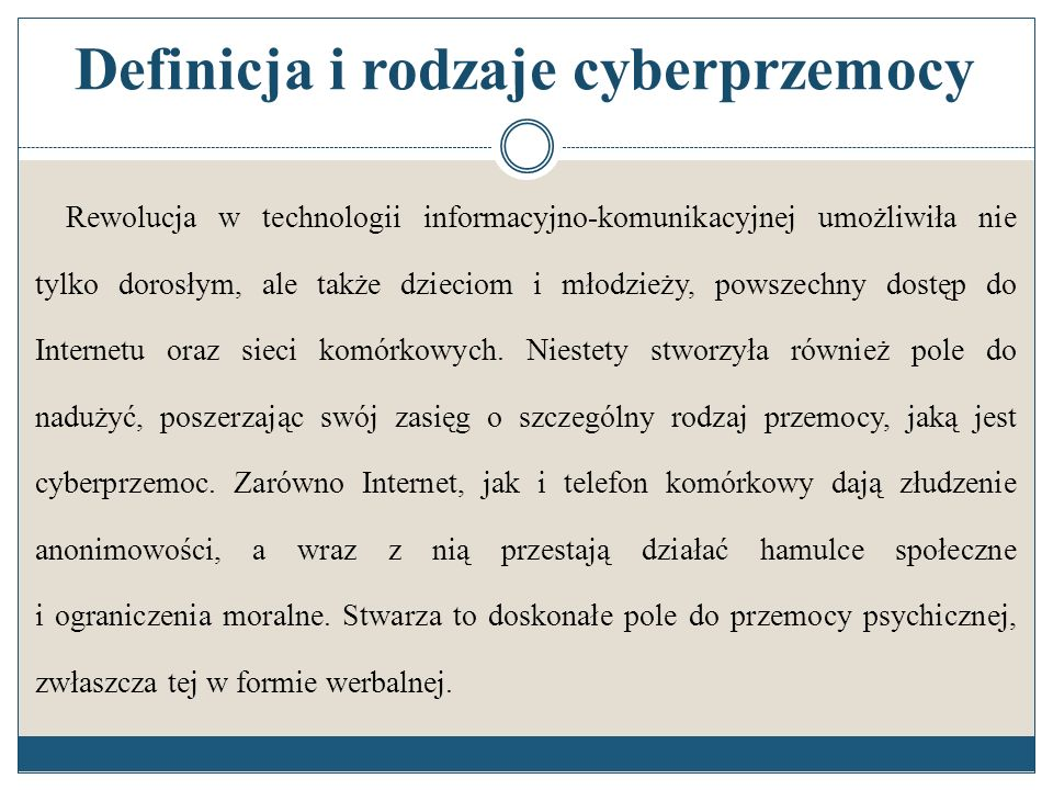 Definicja i rodzaje cyberprzemocy Rewolucja w technologii informacyjno-komunikacyjnej umożliwiła nie tylko dorosłym, ale także dzieciom i młodzieży, p