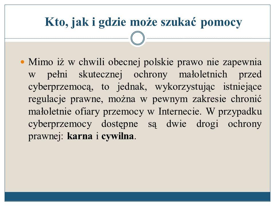 Kto, jak i gdzie może szukać pomocy Mimo iż w chwili obecnej polskie prawo nie zapewnia w pełni skutecznej ochrony małoletnich przed cyberprzemocą, to