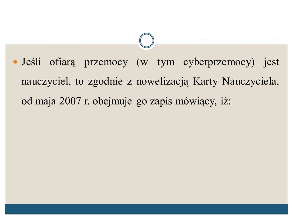 Jeśli ofiarą przemocy (w tym cyberprzemocy) jest nauczyciel, to zgodnie z nowelizacją Karty Nauczyciela, od maja 2007 r. obejmuje go zapis mówiący, iż