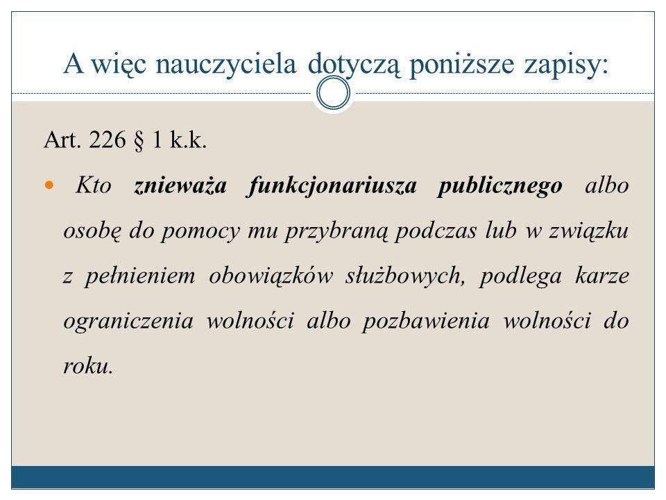 A więc nauczyciela dotyczą poniższe zapisy: Art. 226 § 1 k.k. Kto znieważa funkcjonariusza publicznego albo osobę do pomocy mu przybraną podczas lub w