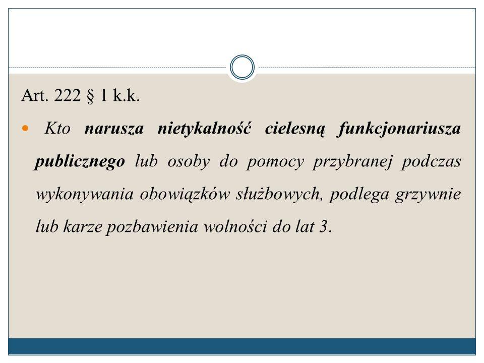 Art. 222 § 1 k.k. Kto narusza nietykalność cielesną funkcjonariusza publicznego lub osoby do pomocy przybranej podczas wykonywania obowiązków służbowy