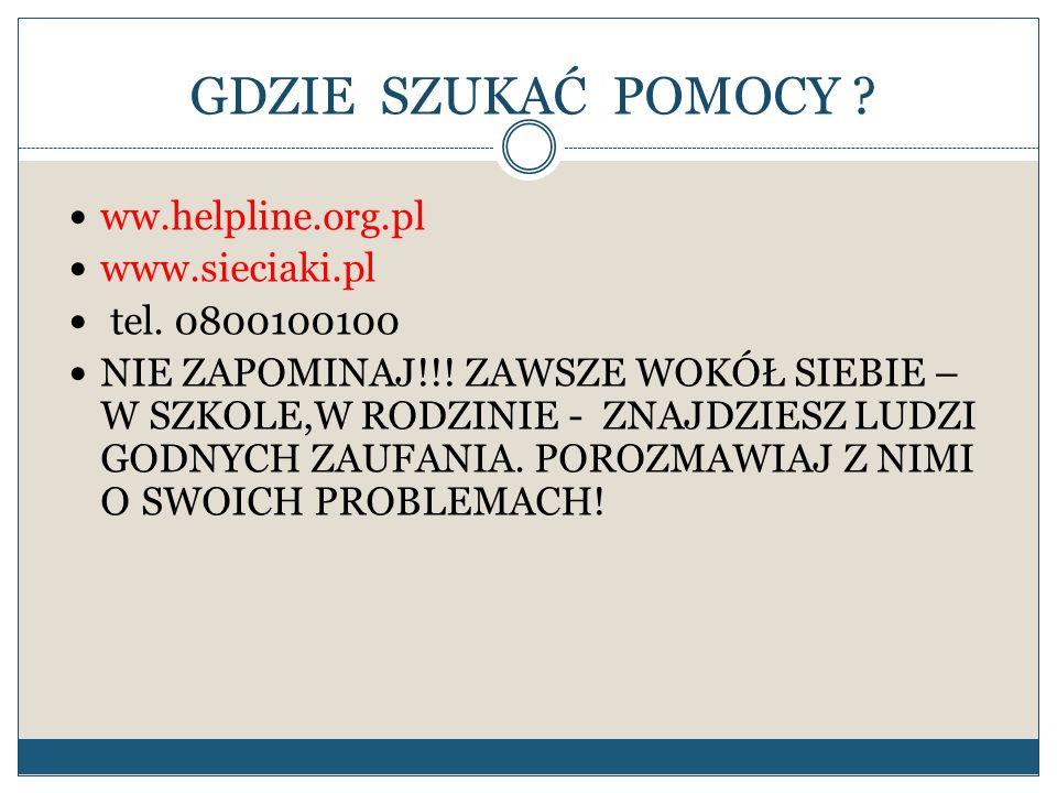 GDZIE SZUKAĆ POMOCY ? ww.helpline.org.pl www.sieciaki.pl tel. 0800100100 NIE ZAPOMINAJ!!! ZAWSZE WOKÓŁ SIEBIE – W SZKOLE,W RODZINIE - ZNAJDZIESZ LUDZI