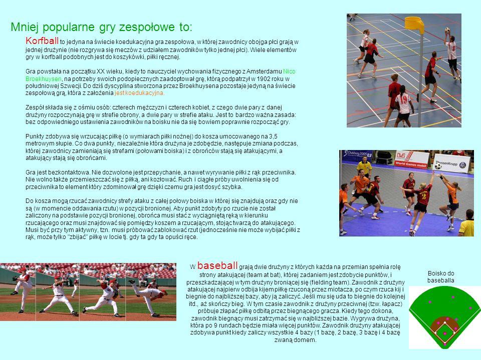 Mniej popularne gry zespołowe to: Korfball to jedyna na świecie koedukacyjna gra zespołowa, w której zawodnicy obojga płci grają w jednej drużynie (nie rozgrywa się meczów z udziałem zawodników tylko jednej płci).
