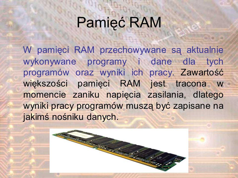 Pamięć RAM W pamięci RAM przechowywane są aktualnie wykonywane programy i dane dla tych programów oraz wyniki ich pracy. Zawartość większości pamięci