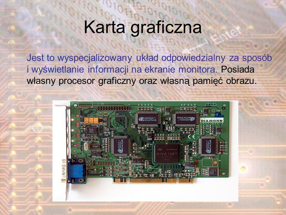 Karta graficzna Jest to wyspecjalizowany układ odpowiedzialny za sposób i wyświetlanie informacji na ekranie monitora. Posiada własny procesor graficz