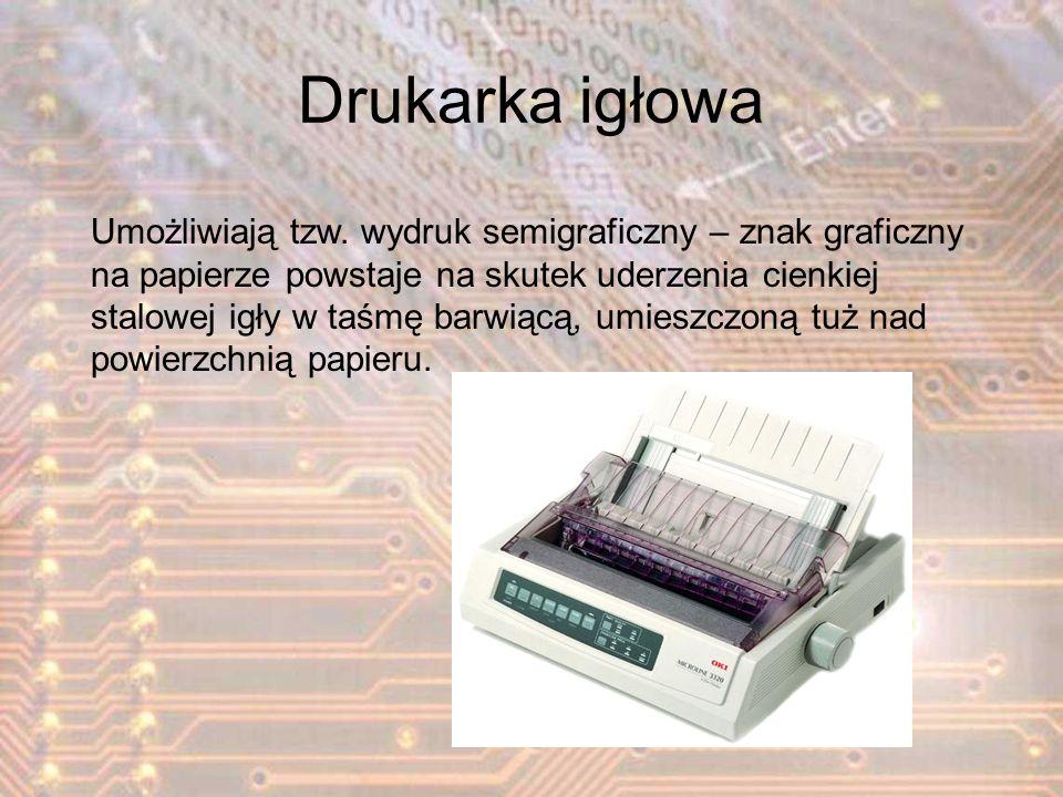 Drukarka igłowa Umożliwiają tzw. wydruk semigraficzny – znak graficzny na papierze powstaje na skutek uderzenia cienkiej stalowej igły w taśmę barwiąc