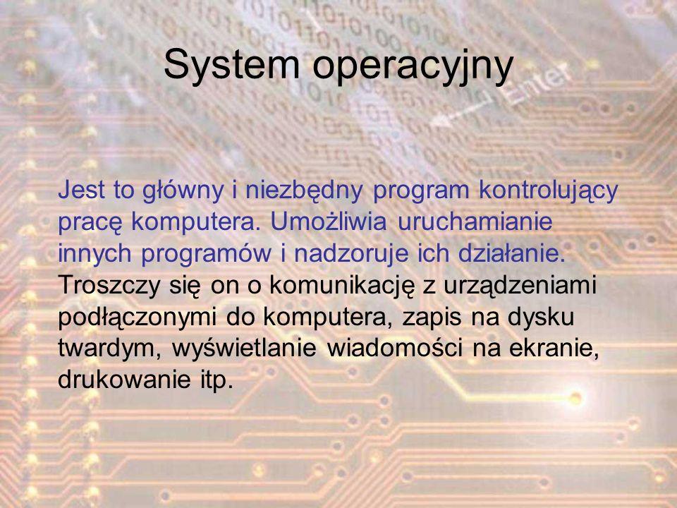 System operacyjny Jest to główny i niezbędny program kontrolujący pracę komputera. Umożliwia uruchamianie innych programów i nadzoruje ich działanie.