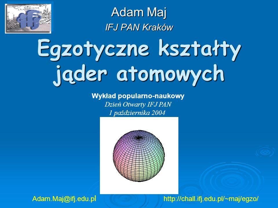 Egzotyczne kształty jąder atomowych Adam Maj IFJ PAN Kraków Adam.Maj@ifj.edu.p l http://chall.ifj.edu.pl/~maj/egzo/ Wykład popularno-naukowy Dzień Otw
