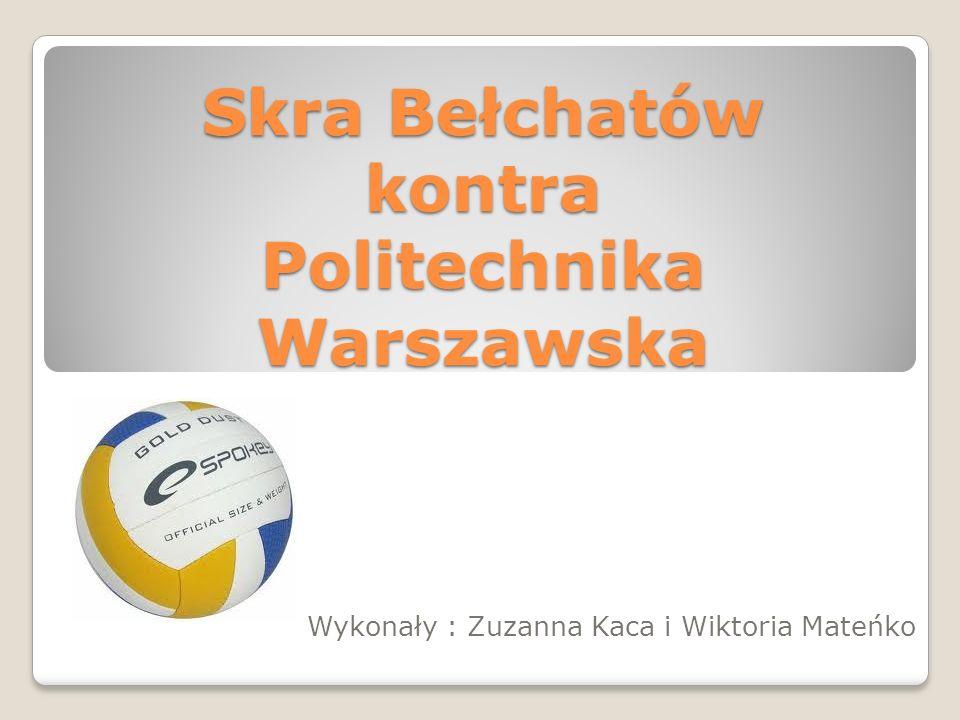 Skra Bełchatów kontra Politechnika Warszawska Wykonały : Zuzanna Kaca i Wiktoria Mateńko