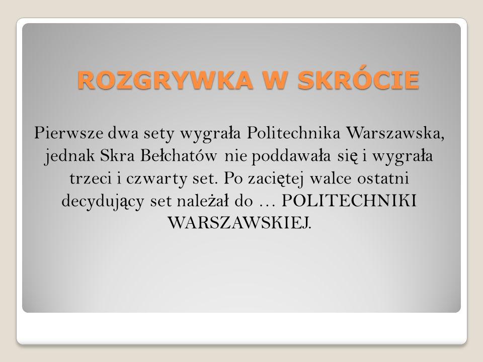 ROZGRYWKA W SKRÓCIE Pierwsze dwa sety wygra ł a Politechnika Warszawska, jednak Skra Be ł chatów nie poddawa ł a si ę i wygra ł a trzeci i czwarty set.