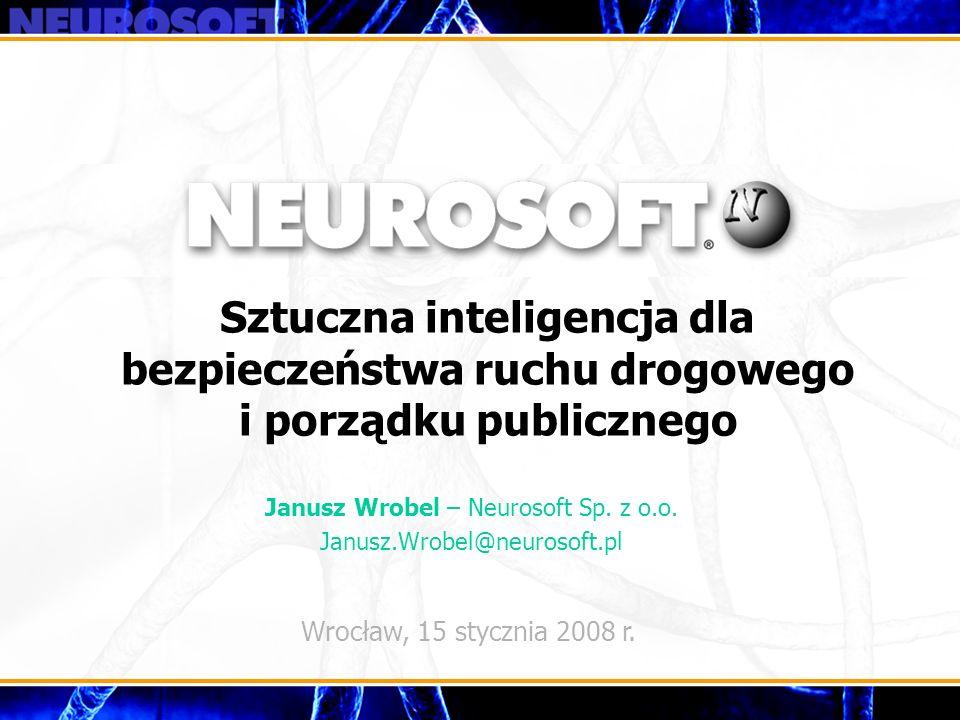 Sztuczna inteligencja dla bezpieczeństwa ruchu drogowego i porządku publicznego Wrocław, 15 stycznia 2008 r. Janusz Wrobel – Neurosoft Sp. z o.o. Janu