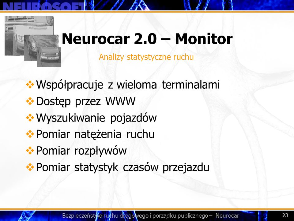 Bezpieczeństwo ruchu drogowego i porządku publicznego – Neurocar 23 Neurocar 2.0 – Monitor Współpracuje z wieloma terminalami Dostęp przez WWW Wyszuki