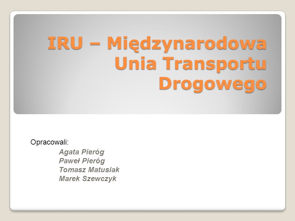 IRU – Międzynarodowa Unia Transportu Drogowego Opracowali: Agata Pieróg Paweł Pieróg Tomasz Matusiak Marek Szewczyk