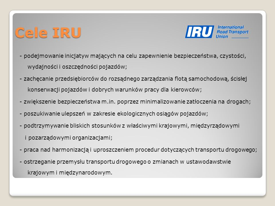 Cele IRU - podejmowanie inicjatyw mających na celu zapewnienie bezpieczeństwa, czystości, wydajności i oszczędności pojazdów; - zachęcanie przedsiębio