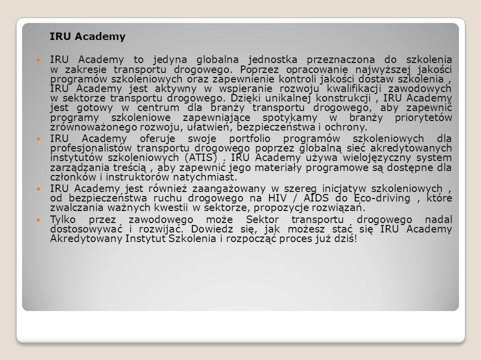 IRU Academy IRU Academy to jedyna globalna jednostka przeznaczona do szkolenia w zakresie transportu drogowego. Poprzez opracowanie najwyższej jakości