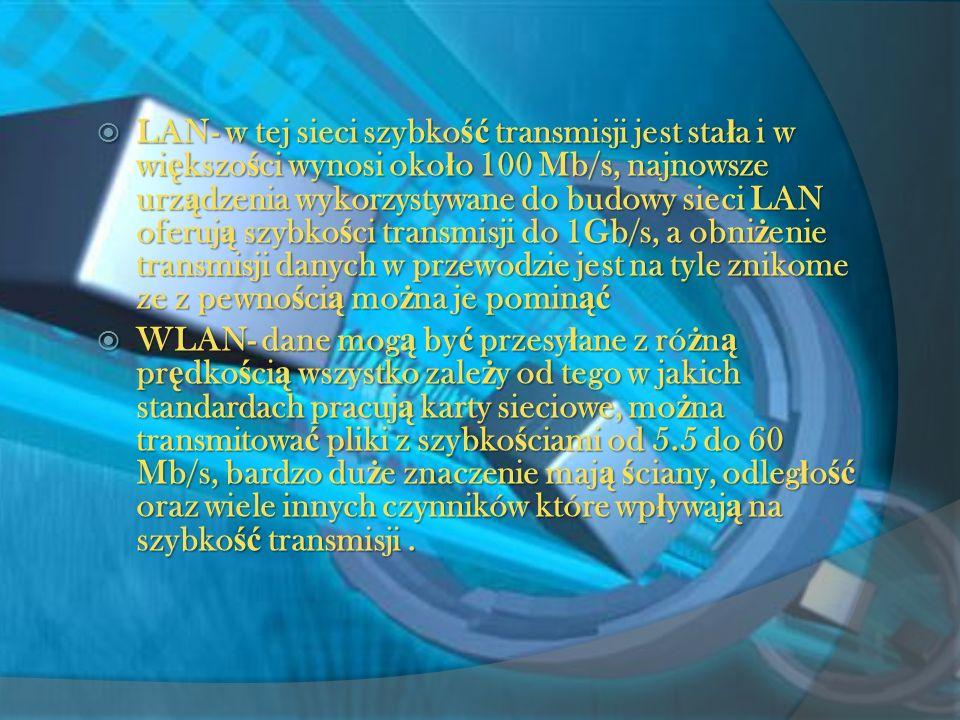 LAN- w tej sieci szybko ść transmisji jest sta ł a i w wi ę kszo ś ci wynosi oko ł o 100 Mb/s, najnowsze urz ą dzenia wykorzystywane do budowy sieci LAN oferuj ą szybko ś ci transmisji do 1Gb/s, a obni ż enie transmisji danych w przewodzie jest na tyle znikome ze z pewno ś ci ą mo ż na je pomin ąć LAN- w tej sieci szybko ść transmisji jest sta ł a i w wi ę kszo ś ci wynosi oko ł o 100 Mb/s, najnowsze urz ą dzenia wykorzystywane do budowy sieci LAN oferuj ą szybko ś ci transmisji do 1Gb/s, a obni ż enie transmisji danych w przewodzie jest na tyle znikome ze z pewno ś ci ą mo ż na je pomin ąć WLAN- dane mog ą by ć przesy ł ane z ró ż n ą pr ę dko ś ci ą wszystko zale ż y od tego w jakich standardach pracuj ą karty sieciowe, mo ż na transmitowa ć pliki z szybko ś ciami od 5.5 do 60 Mb/s, bardzo du ż e znaczenie maj ą ś ciany, odleg ł o ść oraz wiele innych czynników które wp ł ywaj ą na szybko ść transmisji.