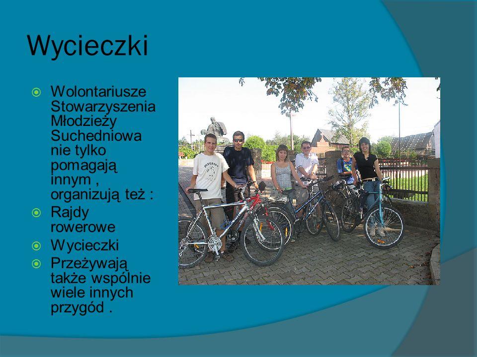 Wycieczki Wolontariusze Stowarzyszenia Młodzieży Suchedniowa nie tylko pomagają innym, organizują też : Rajdy rowerowe Wycieczki Przeżywają także wspólnie wiele innych przygód.