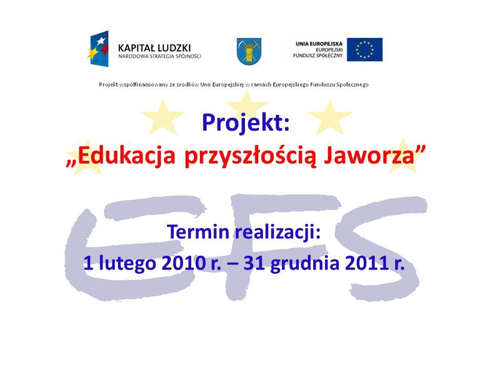 Projekt: Edukacja przyszłością Jaworza Termin realizacji: 1 lutego 2010 r. – 31 grudnia 2011 r.