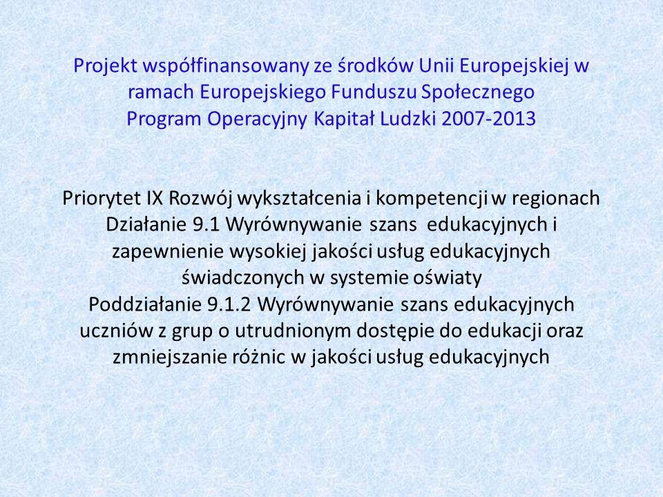 Projekt współfinansowany ze środków Unii Europejskiej w ramach Europejskiego Funduszu Społecznego Program Operacyjny Kapitał Ludzki 2007-2013 Priorytet IX Rozwój wykształcenia i kompetencji w regionach Działanie 9.1 Wyrównywanie szans edukacyjnych i zapewnienie wysokiej jakości usług edukacyjnych świadczonych w systemie oświaty Poddziałanie 9.1.2 Wyrównywanie szans edukacyjnych uczniów z grup o utrudnionym dostępie do edukacji oraz zmniejszanie różnic w jakości usług edukacyjnych