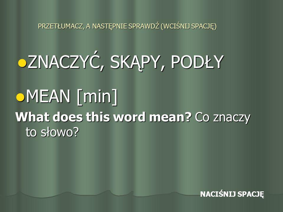PRZETŁUMACZ, A NASTĘPNIE SPRAWDŹ (WCIŚNIJ SPACJĘ) ZNACZYĆ, SKĄPY, PODŁY ZNACZYĆ, SKĄPY, PODŁY MEAN [min] MEAN [min] What does this word mean.