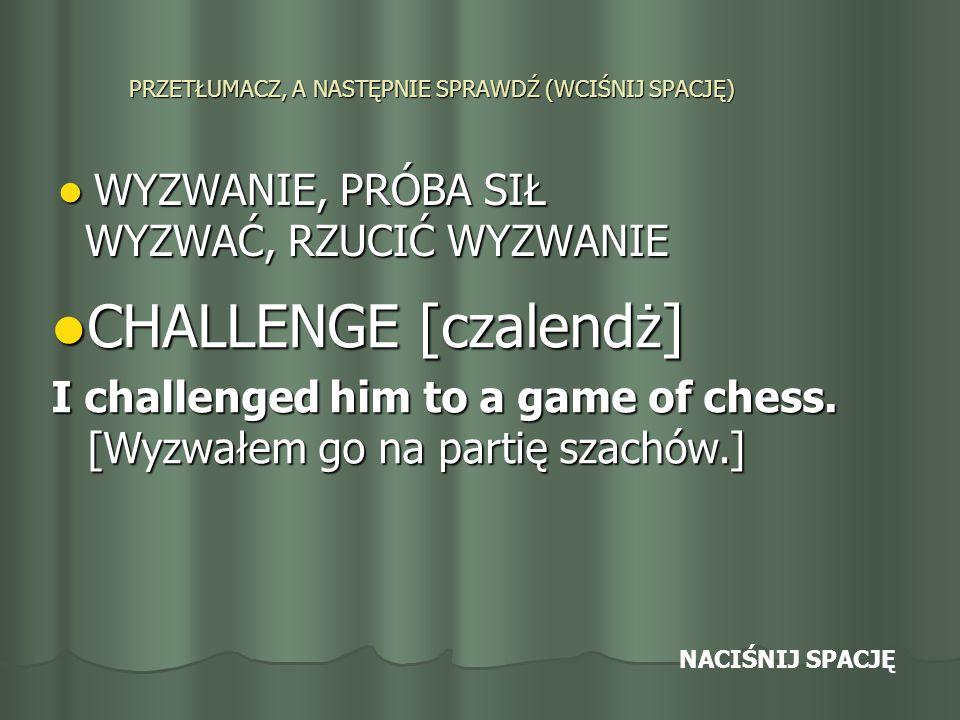 PRZETŁUMACZ, A NASTĘPNIE SPRAWDŹ (WCIŚNIJ SPACJĘ) WYZWANIE, PRÓBA SIŁ WYZWANIE, PRÓBA SIŁ WYZWAĆ, RZUCIĆ WYZWANIE WYZWAĆ, RZUCIĆ WYZWANIE CHALLENGE [czalendż] CHALLENGE [czalendż] I challenged him to a game of chess.