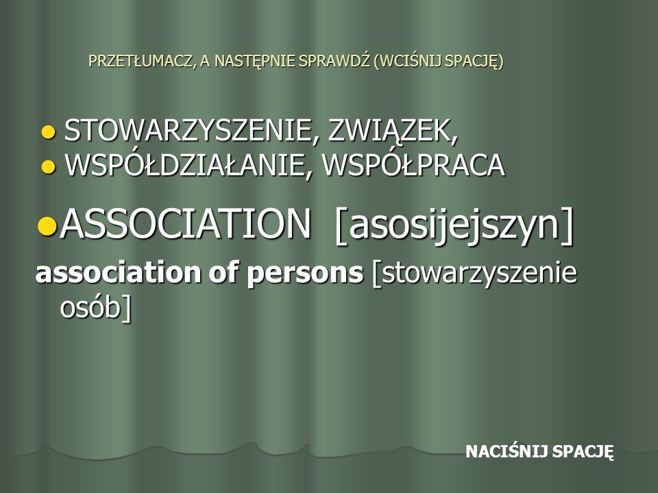 PRZETŁUMACZ, A NASTĘPNIE SPRAWDŹ (WCIŚNIJ SPACJĘ) STOWARZYSZENIE, ZWIĄZEK, STOWARZYSZENIE, ZWIĄZEK, WSPÓŁDZIAŁANIE, WSPÓŁPRACA WSPÓŁDZIAŁANIE, WSPÓŁPRACA ASSOCIATION [asosijejszyn] ASSOCIATION [asosijejszyn] association of persons [stowarzyszenie osób] NACIŚNIJ SPACJĘ